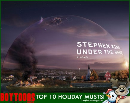 "BOYTOONS MAGAZINE top 10 Holiday Musts. ""Under the Dome"" by Stephen King."